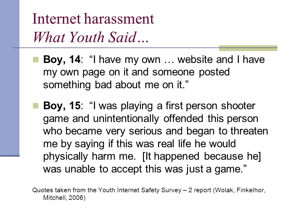 Internet harassment What Youth Said… Boy, 14: I have my own … website and I have my own page on it and someone posted something bad about me on it. Boy, 15: I was playing a first person shooter game and unintentionally offended this person who became very serious and began to threaten me by saying if this was real life he would physically harm me.