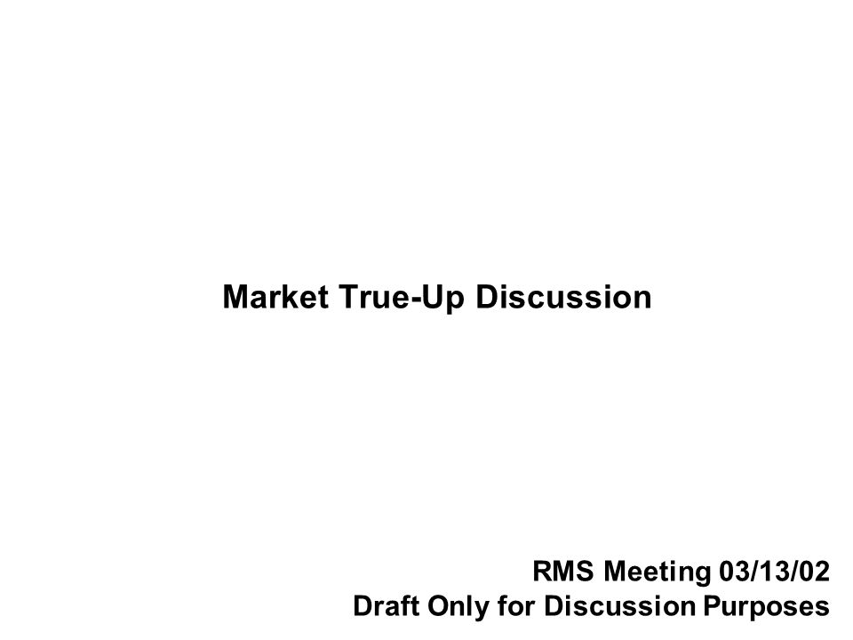 Market True-Up Discussion RMS Meeting 03/13/02 Draft Only for Discussion Purposes