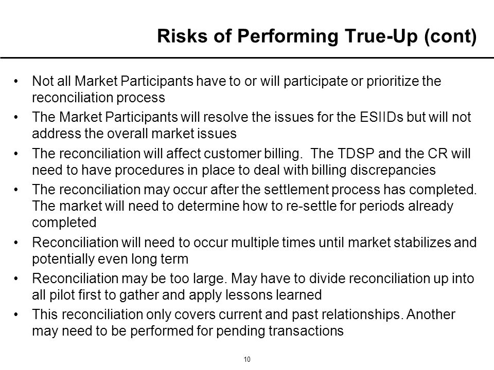 10 Risks of Performing True-Up (cont) Not all Market Participants have to or will participate or prioritize the reconciliation process The Market Participants will resolve the issues for the ESIIDs but will not address the overall market issues The reconciliation will affect customer billing.