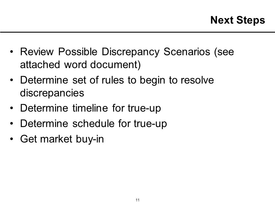 11 Next Steps Review Possible Discrepancy Scenarios (see attached word document) Determine set of rules to begin to resolve discrepancies Determine timeline for true-up Determine schedule for true-up Get market buy-in