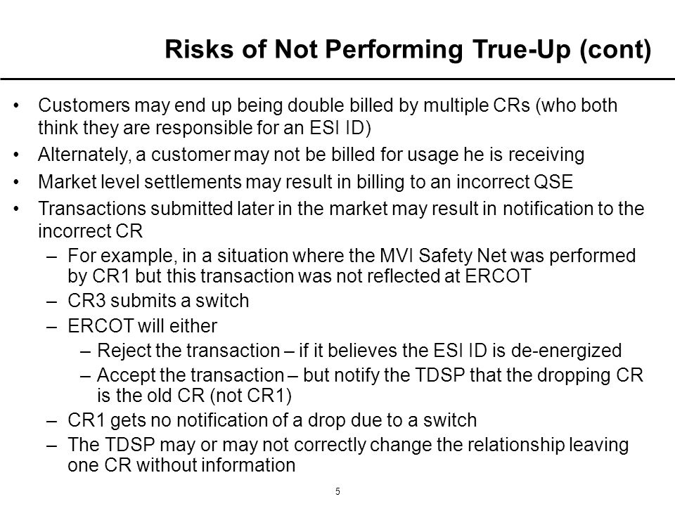 5 Customers may end up being double billed by multiple CRs (who both think they are responsible for an ESI ID) Alternately, a customer may not be billed for usage he is receiving Market level settlements may result in billing to an incorrect QSE Transactions submitted later in the market may result in notification to the incorrect CR –For example, in a situation where the MVI Safety Net was performed by CR1 but this transaction was not reflected at ERCOT –CR3 submits a switch –ERCOT will either –Reject the transaction – if it believes the ESI ID is de-energized –Accept the transaction – but notify the TDSP that the dropping CR is the old CR (not CR1) –CR1 gets no notification of a drop due to a switch –The TDSP may or may not correctly change the relationship leaving one CR without information Risks of Not Performing True-Up (cont)