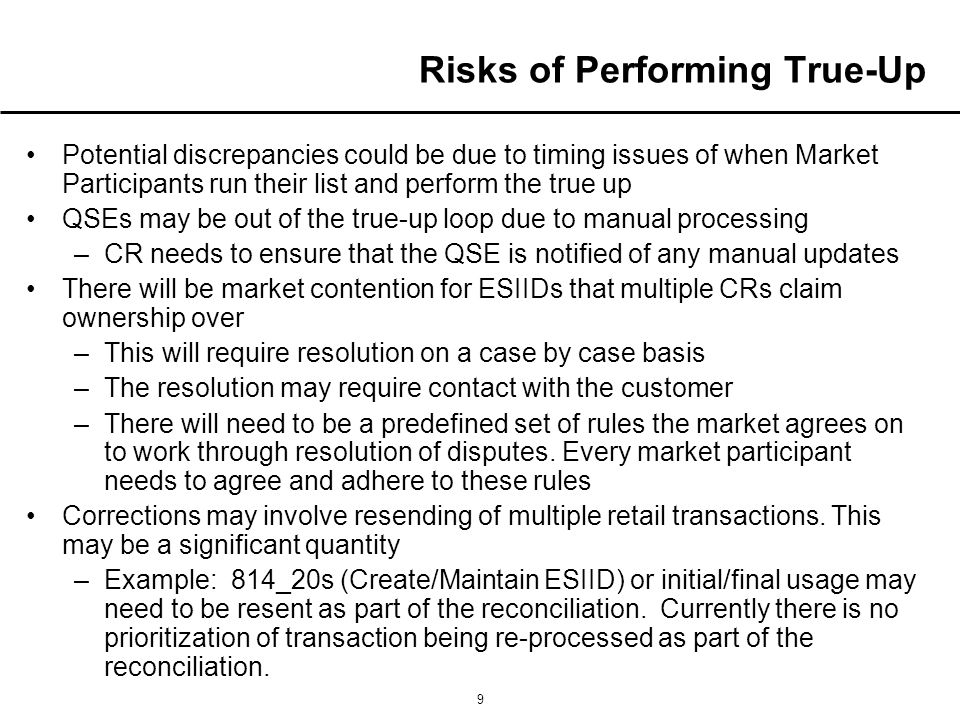 9 Risks of Performing True-Up Potential discrepancies could be due to timing issues of when Market Participants run their list and perform the true up QSEs may be out of the true-up loop due to manual processing –CR needs to ensure that the QSE is notified of any manual updates There will be market contention for ESIIDs that multiple CRs claim ownership over –This will require resolution on a case by case basis –The resolution may require contact with the customer –There will need to be a predefined set of rules the market agrees on to work through resolution of disputes.