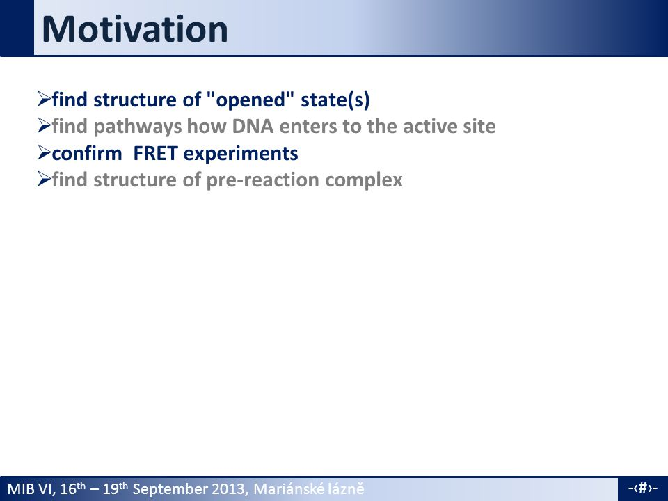 MIB VI, 16 th – 19 th September 2013, Mariánské lázně -4- Motivation  find structure of opened state(s)  find pathways how DNA enters to the active site  confirm FRET experiments  find structure of pre-reaction complex