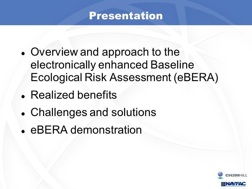Presentation Overview and approach to the electronically enhanced Baseline Ecological Risk Assessment (eBERA) Realized benefits Challenges and solutions eBERA demonstration