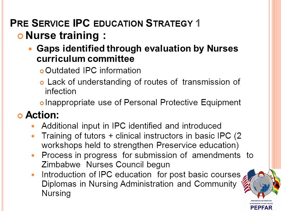 P RE S ERVICE IPC EDUCATION S TRATEGY 1 Nurse training : Gaps identified through evaluation by Nurses curriculum committee Outdated IPC information Lack of understanding of routes of transmission of infection Inappropriate use of Personal Protective Equipment Action: Additional input in IPC identified and introduced Training of tutors + clinical instructors in basic IPC (2 workshops held to strengthen Preservice education) Process in progress for submission of amendments to Zimbabwe Nurses Council begun Introduction of IPC education for post basic courses e.g.