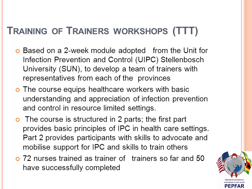 T RAINING OF T RAINERS WORKSHOPS (TTT) Based on a 2-week module adopted from the Unit for Infection Prevention and Control (UIPC) Stellenbosch University (SUN), to develop a team of trainers with representatives from each of the provinces The course equips healthcare workers with basic understanding and appreciation of infection prevention and control in resource limited settings.