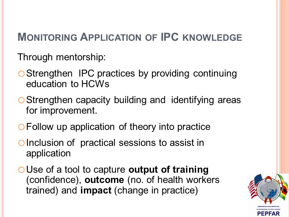 M ONITORING A PPLICATION OF IPC KNOWLEDGE Through mentorship: o Strengthen IPC practices by providing continuing education to HCWs o Strengthen capacity building and identifying areas for improvement.