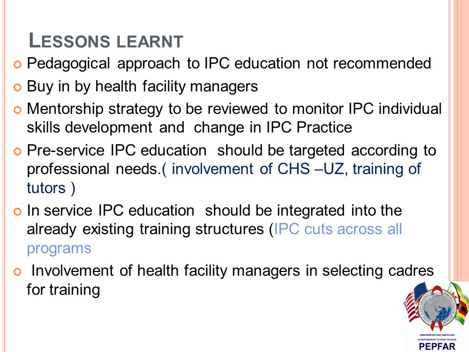 L ESSONS LEARNT Pedagogical approach to IPC education not recommended Buy in by health facility managers Mentorship strategy to be reviewed to monitor IPC individual skills development and change in IPC Practice Pre-service IPC education should be targeted according to professional needs.( involvement of CHS –UZ, training of tutors ) In service IPC education should be integrated into the already existing training structures (IPC cuts across all programs Involvement of health facility managers in selecting cadres for training