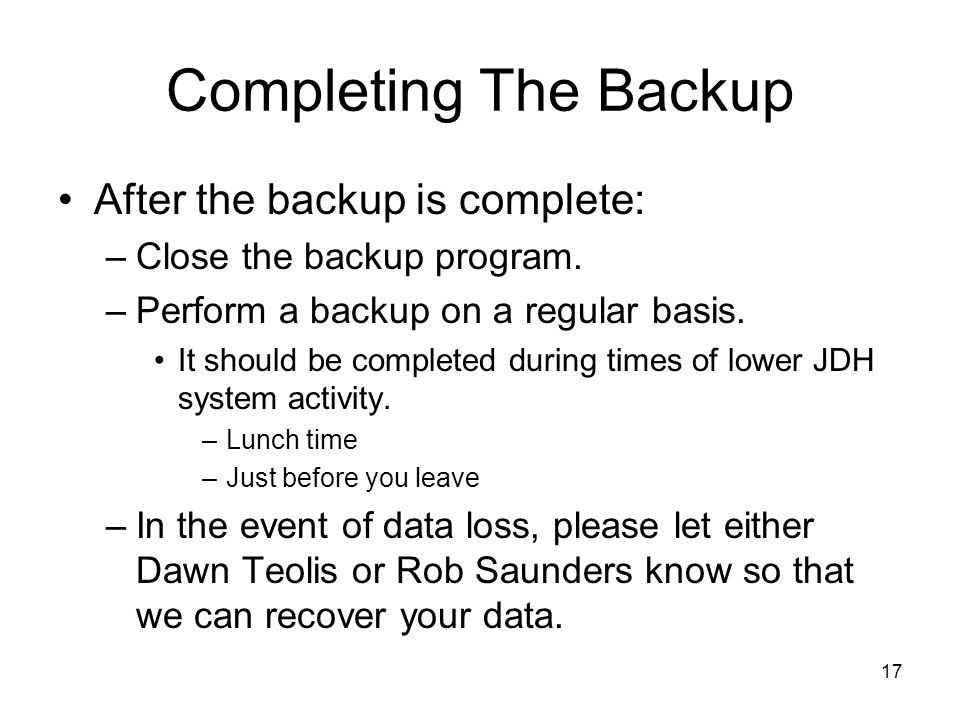 17 Completing The Backup After the backup is complete: –Close the backup program. –Perform a backup on a regular basis. It should be completed during