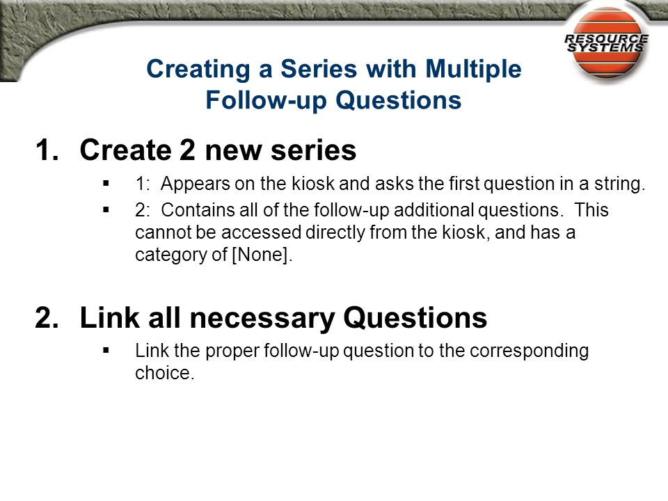 Creating a Series with Multiple Follow-up Questions 1.Create 2 new series  1: Appears on the kiosk and asks the first question in a string.