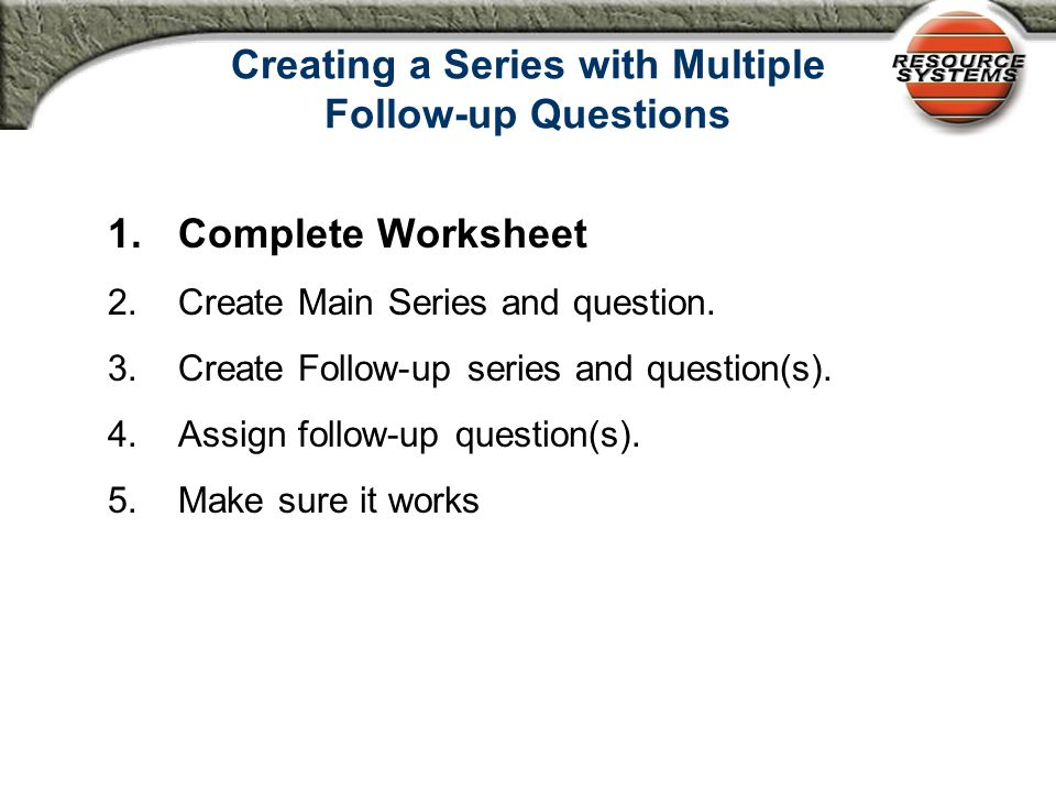 Creating a Series with Multiple Follow-up Questions 1.Complete Worksheet 2.Create Main Series and question.