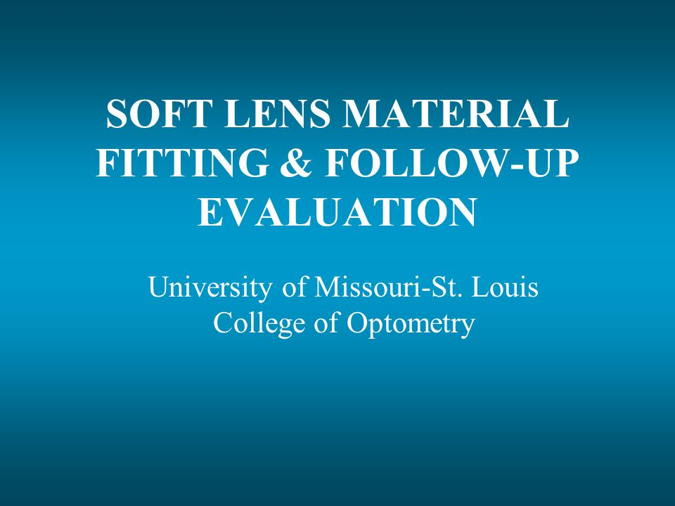 SOFT LENS MATERIAL FITTING & FOLLOW-UP EVALUATION University of Missouri-St.