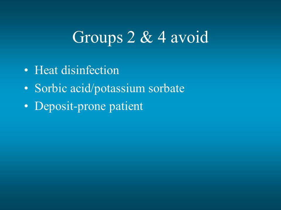 Groups 2 & 4 avoid Heat disinfection Sorbic acid/potassium sorbate Deposit-prone patient