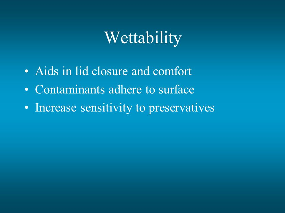 Wettability Aids in lid closure and comfort Contaminants adhere to surface Increase sensitivity to preservatives