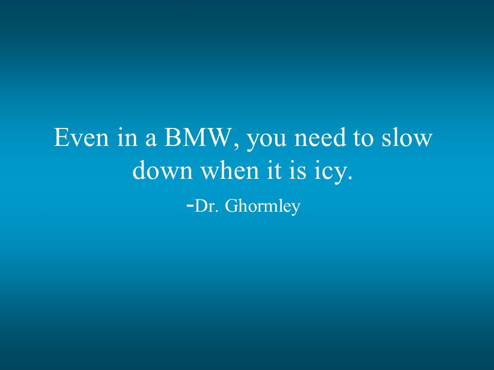 Even in a BMW, you need to slow down when it is icy. - Dr. Ghormley