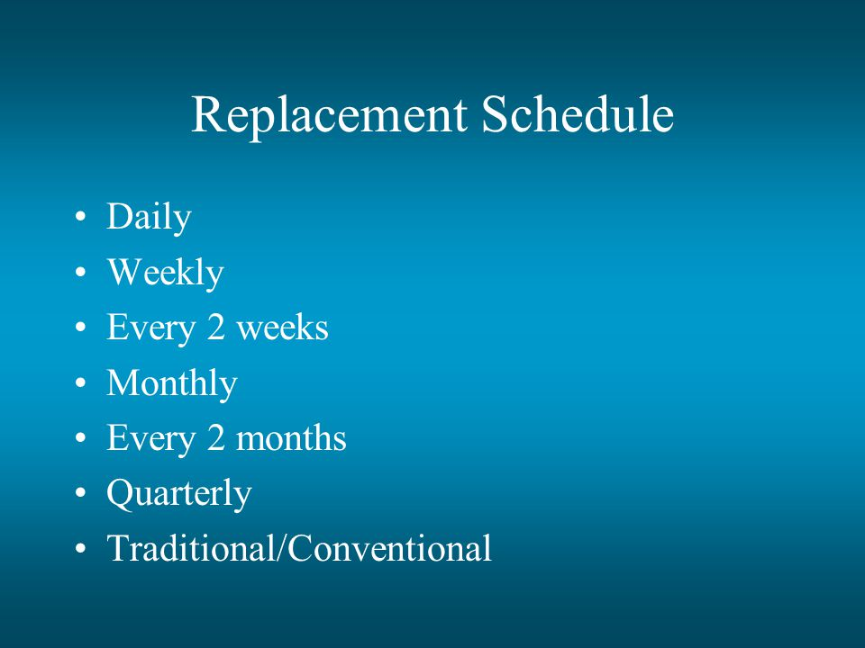 Replacement Schedule Daily Weekly Every 2 weeks Monthly Every 2 months Quarterly Traditional/Conventional