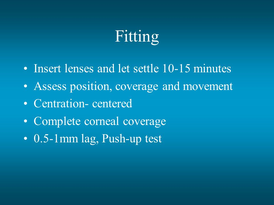 Fitting Insert lenses and let settle 10-15 minutes Assess position, coverage and movement Centration- centered Complete corneal coverage 0.5-1mm lag, Push-up test