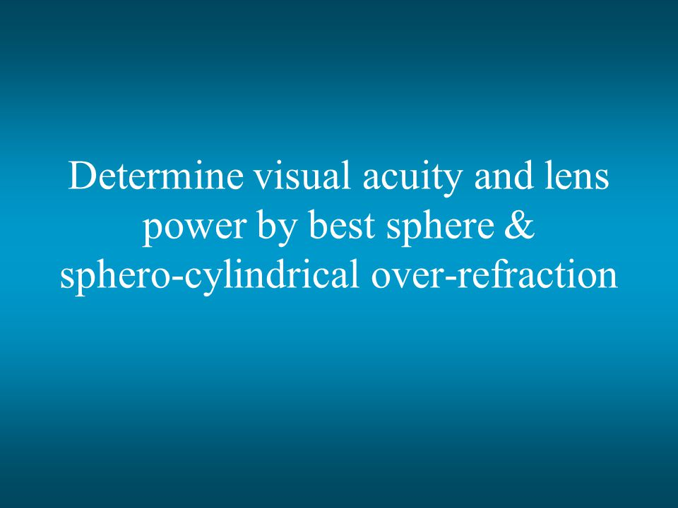 Determine visual acuity and lens power by best sphere & sphero-cylindrical over-refraction