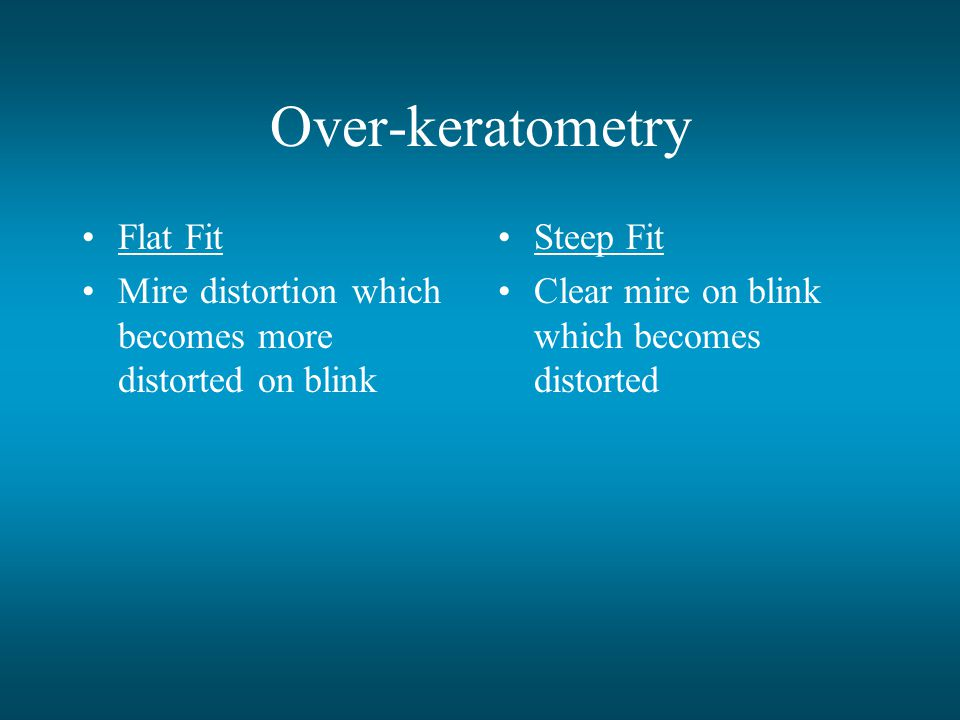 Over-keratometry Flat Fit Mire distortion which becomes more distorted on blink Steep Fit Clear mire on blink which becomes distorted