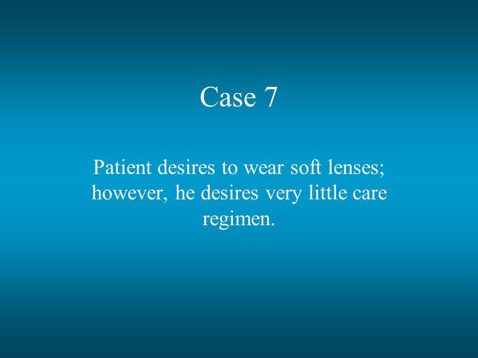 Case 7 Patient desires to wear soft lenses; however, he desires very little care regimen.
