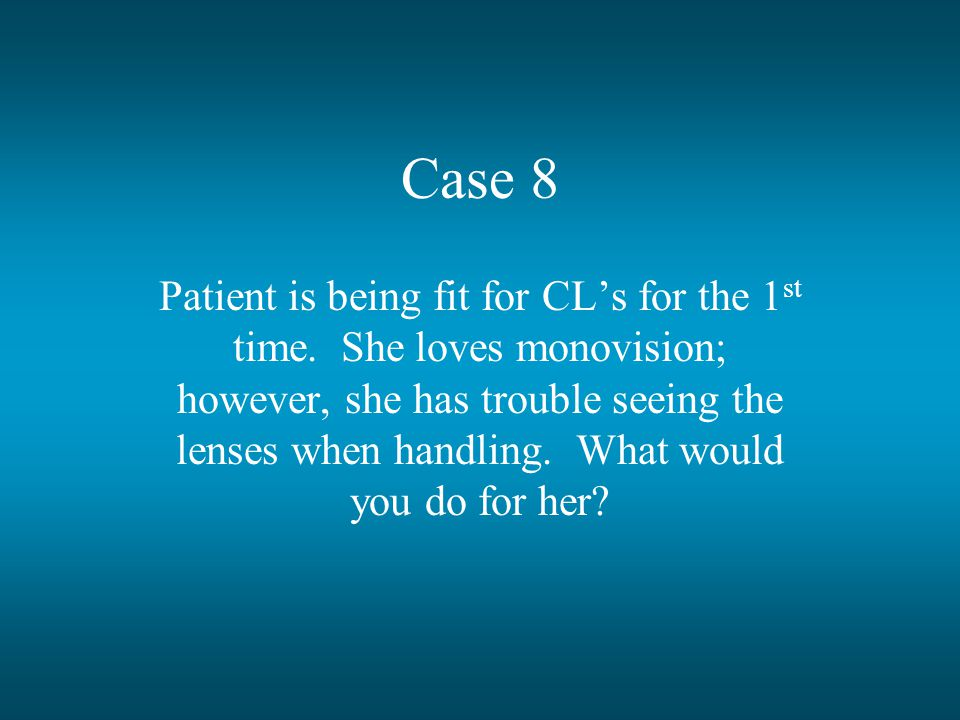 Case 8 Patient is being fit for CL's for the 1 st time.