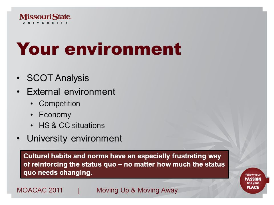 MOACAC 2011Moving Up & Moving Away| Your environment SCOT Analysis External environment Competition Economy HS & CC situations University environment Cultural habits and norms have an especially frustrating way of reinforcing the status quo – no matter how much the status quo needs changing.
