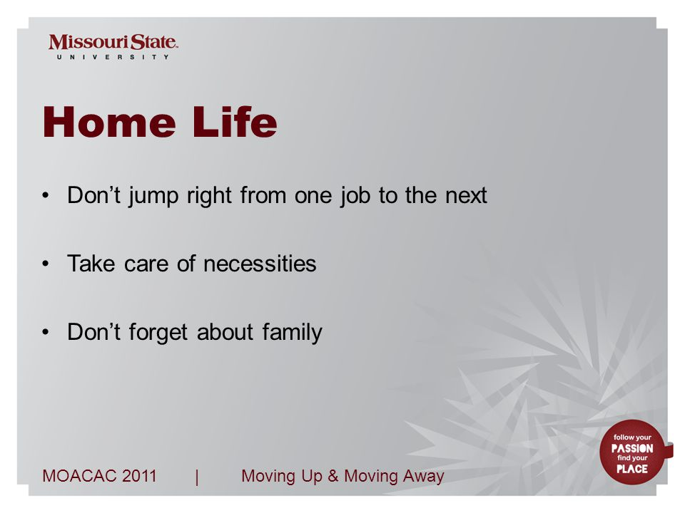 MOACAC 2011Moving Up & Moving Away| Home Life Don't jump right from one job to the next Take care of necessities Don't forget about family