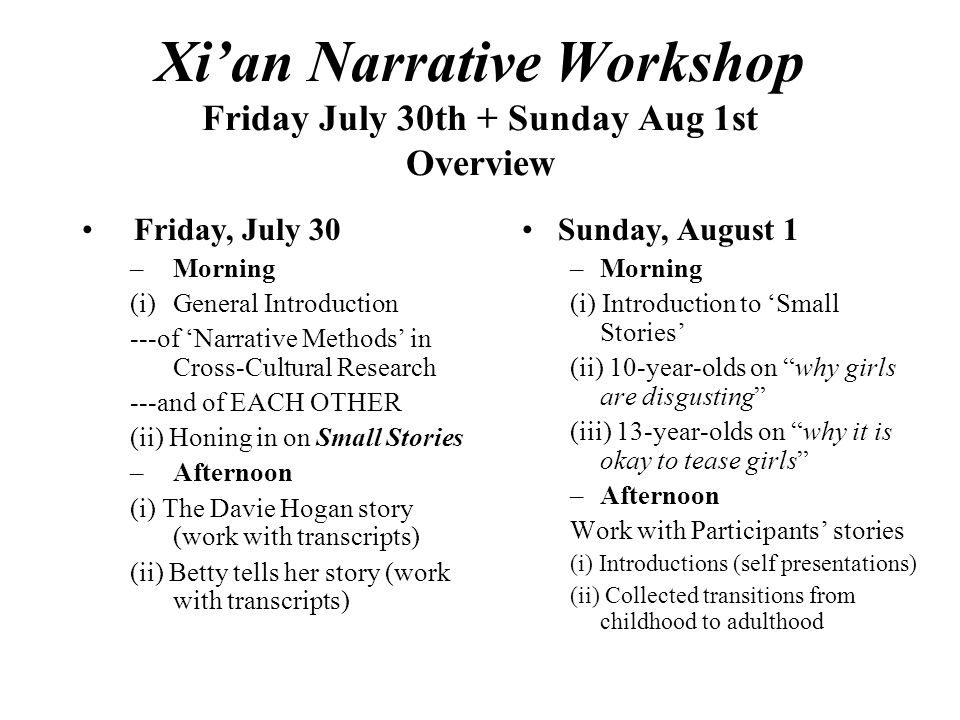 Xi'an Narrative Workshop Friday July 30th + Sunday Aug 1st Overview Friday, July 30 –Morning (i)General Introduction ---of 'Narrative Methods' in Cross-Cultural Research ---and of EACH OTHER (ii) Honing in on Small Stories –Afternoon (i) The Davie Hogan story (work with transcripts) (ii) Betty tells her story (work with transcripts) Sunday, August 1 –Morning (i) Introduction to 'Small Stories' (ii) 10-year-olds on why girls are disgusting (iii) 13-year-olds on why it is okay to tease girls –Afternoon Work with Participants' stories (i) Introductions (self presentations) (ii) Collected transitions from childhood to adulthood