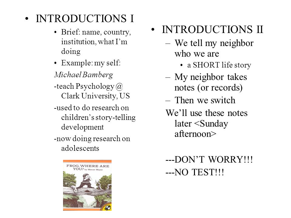 INTRODUCTIONS I Brief: name, country, institution, what I'm doing Example: my self: Michael Bamberg -teach Psychology @ Clark University, US -used to do research on children's story-telling development -now doing research on adolescents INTRODUCTIONS II –We tell my neighbor who we are a SHORT life story –My neighbor takes notes (or records) –Then we switch We'll use these notes later ---DON'T WORRY!!.