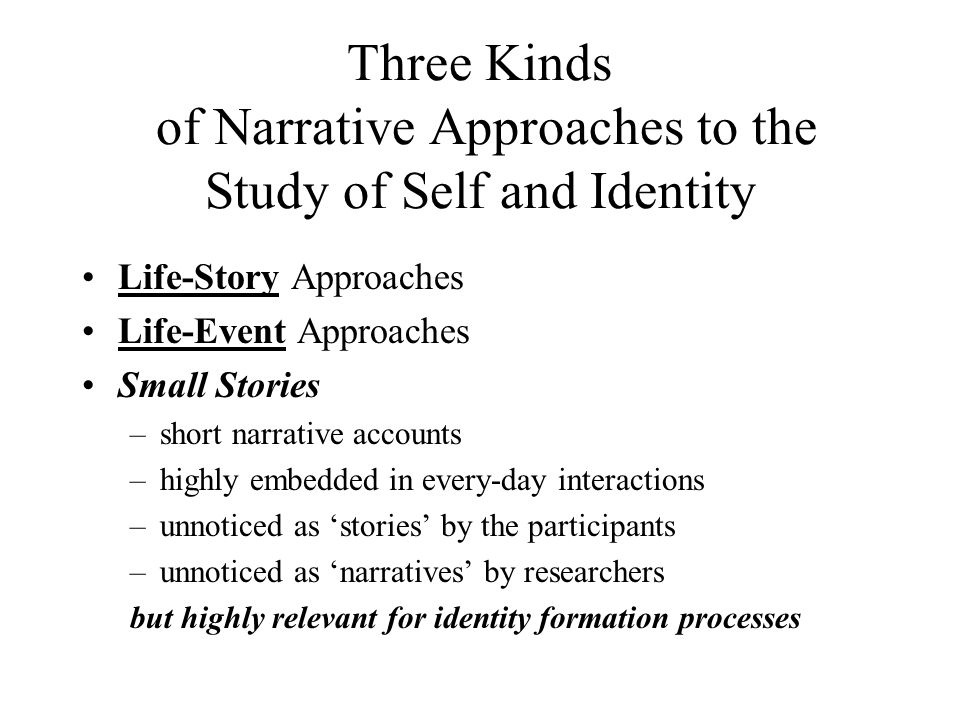 Three Kinds of Narrative Approaches to the Study of Self and Identity Life-Story Approaches Life-Event Approaches Small Stories –short narrative accounts –highly embedded in every-day interactions –unnoticed as 'stories' by the participants –unnoticed as 'narratives' by researchers but highly relevant for identity formation processes