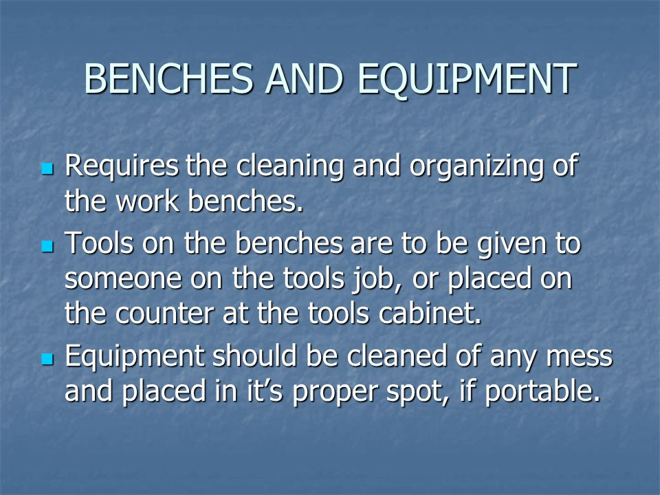 BENCHES AND EQUIPMENT Requires the cleaning and organizing of the work benches.