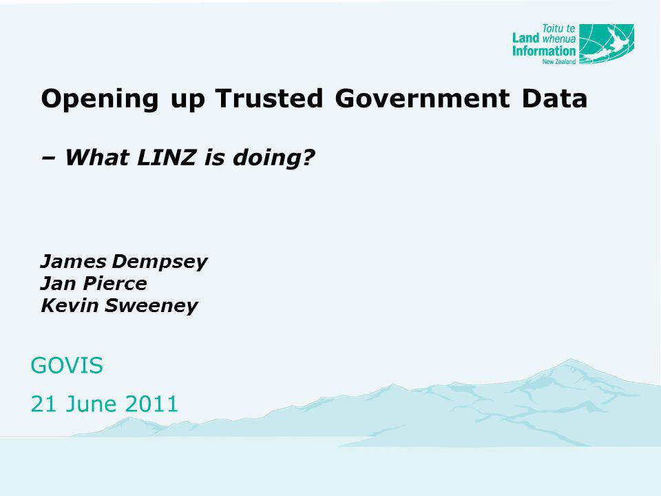 Opening up Trusted Government Data – What LINZ is doing? James Dempsey Jan Pierce Kevin Sweeney GOVIS 21 June 2011
