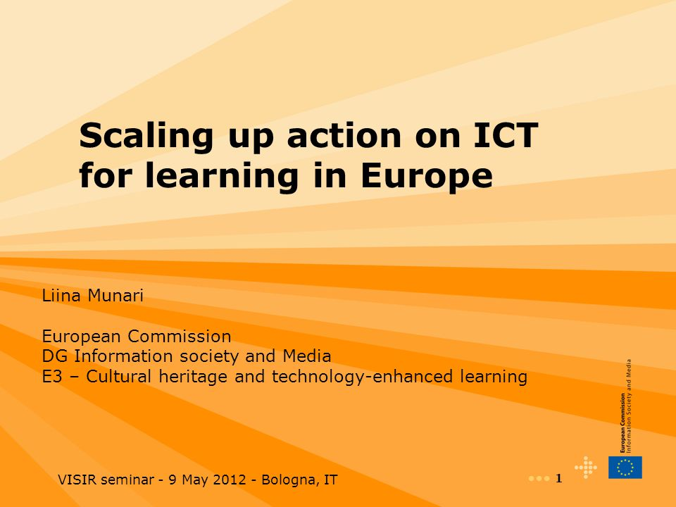 VISIR seminar - 9 May 2012 - Bologna, IT 1 Scaling up action on ICT for learning in Europe Liina Munari European Commission DG Information society and Media E3 – Cultural heritage and technology-enhanced learning