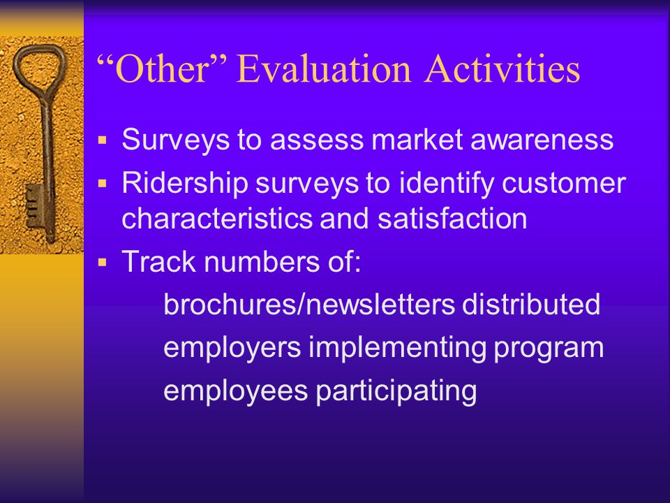 Other Evaluation Activities  Surveys to assess market awareness  Ridership surveys to identify customer characteristics and satisfaction  Track numbers of: brochures/newsletters distributed employers implementing program employees participating