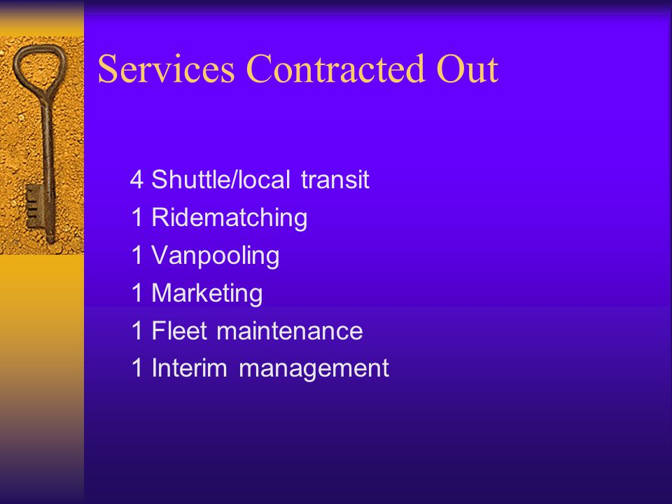 Services Contracted Out 4Shuttle/local transit 1Ridematching 1Vanpooling 1Marketing 1Fleet maintenance 1Interim management