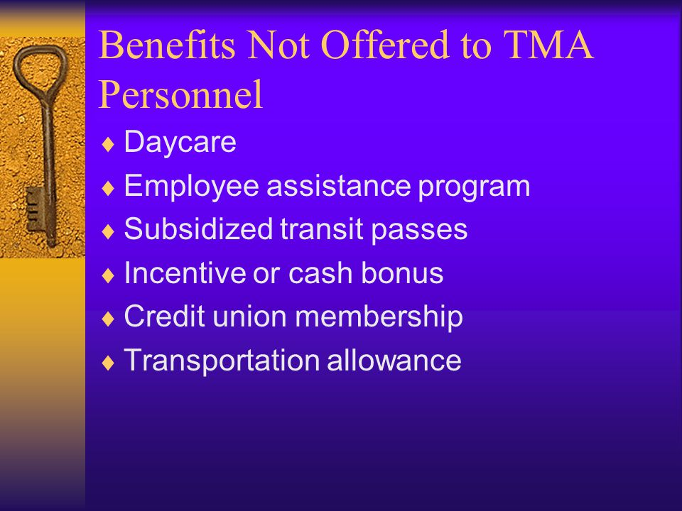 Benefits Not Offered to TMA Personnel  Daycare  Employee assistance program  Subsidized transit passes  Incentive or cash bonus  Credit union membership  Transportation allowance