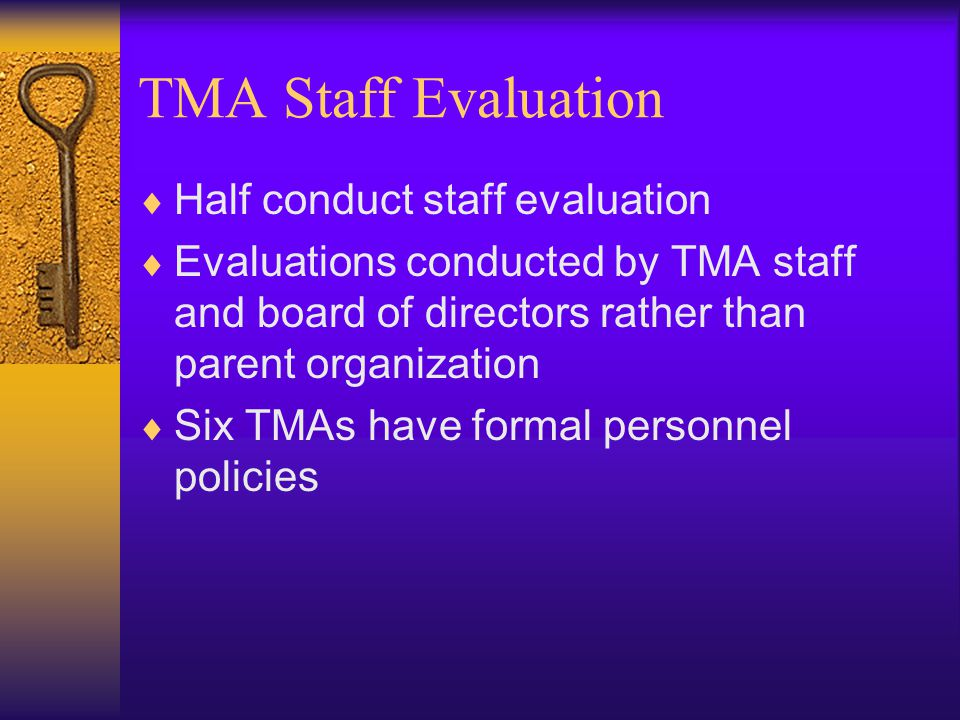 TMA Staff Evaluation  Half conduct staff evaluation  Evaluations conducted by TMA staff and board of directors rather than parent organization  Six TMAs have formal personnel policies