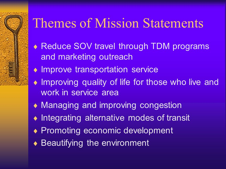 Themes of Mission Statements  Reduce SOV travel through TDM programs and marketing outreach  Improve transportation service  Improving quality of life for those who live and work in service area  Managing and improving congestion  Integrating alternative modes of transit  Promoting economic development  Beautifying the environment