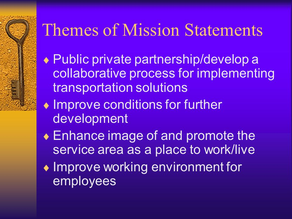 Themes of Mission Statements  Public private partnership/develop a collaborative process for implementing transportation solutions  Improve conditions for further development  Enhance image of and promote the service area as a place to work/live  Improve working environment for employees