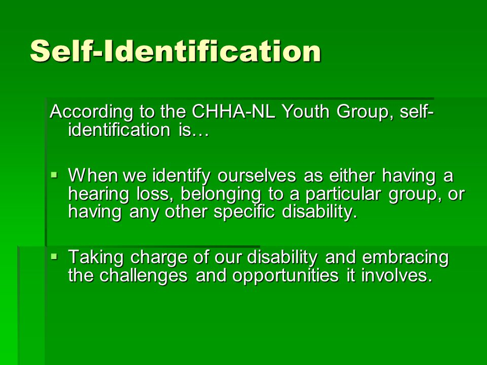 Self-Identification According to the CHHA-NL Youth Group, self- identification is…  When we identify ourselves as either having a hearing loss, belonging to a particular group, or having any other specific disability.