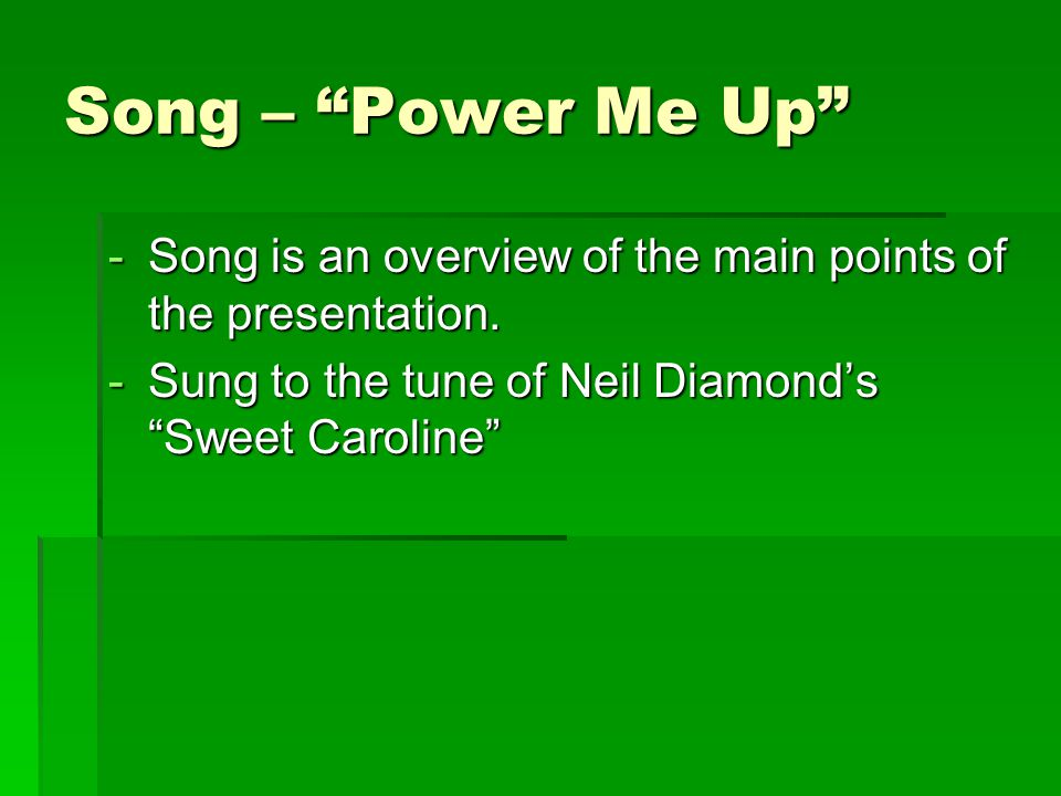 Song – Power Me Up -Song is an overview of the main points of the presentation.