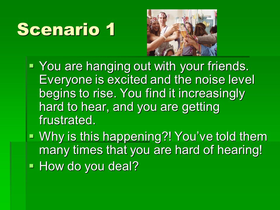 Scenario 1  You are hanging out with your friends.
