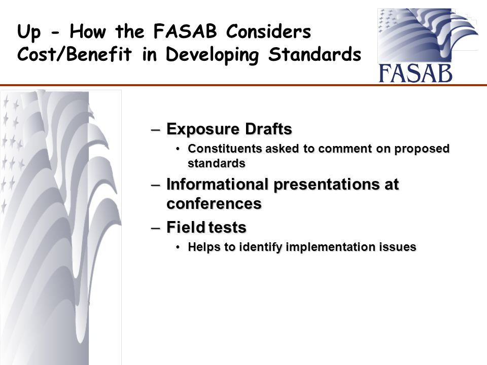 Up - How the FASAB Considers Cost/Benefit in Developing Standards –Exposure Drafts Constituents asked to comment on proposed standardsConstituents asked to comment on proposed standards –Informational presentations at conferences –Field tests Helps to identify implementation issuesHelps to identify implementation issues