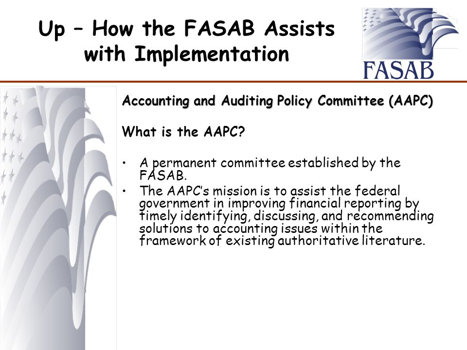 Up – How the FASAB Assists with Implementation Accounting and Auditing Policy Committee (AAPC) What is the AAPC.