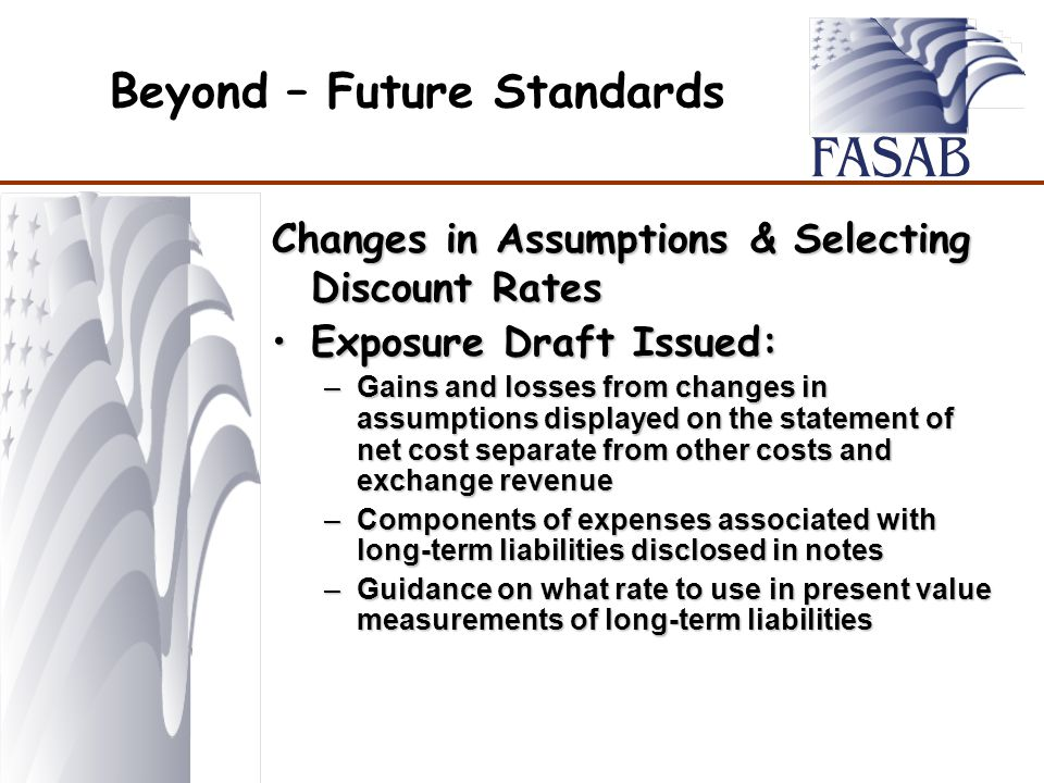 Beyond – Future Standards Changes in Assumptions & Selecting Discount Rates Exposure Draft Issued:Exposure Draft Issued: –Gains and losses from changes in assumptions displayed on the statement of net cost separate from other costs and exchange revenue –Components of expenses associated with long-term liabilities disclosed in notes –Guidance on what rate to use in present value measurements of long-term liabilities