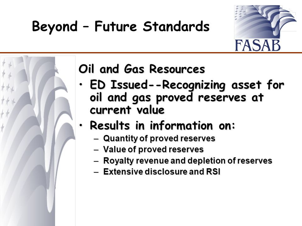 Beyond – Future Standards Oil and Gas Resources ED Issued--Recognizing asset for oil and gas proved reserves at current valueED Issued--Recognizing asset for oil and gas proved reserves at current value Results in information on:Results in information on: –Quantity of proved reserves –Value of proved reserves –Royalty revenue and depletion of reserves –Extensive disclosure and RSI