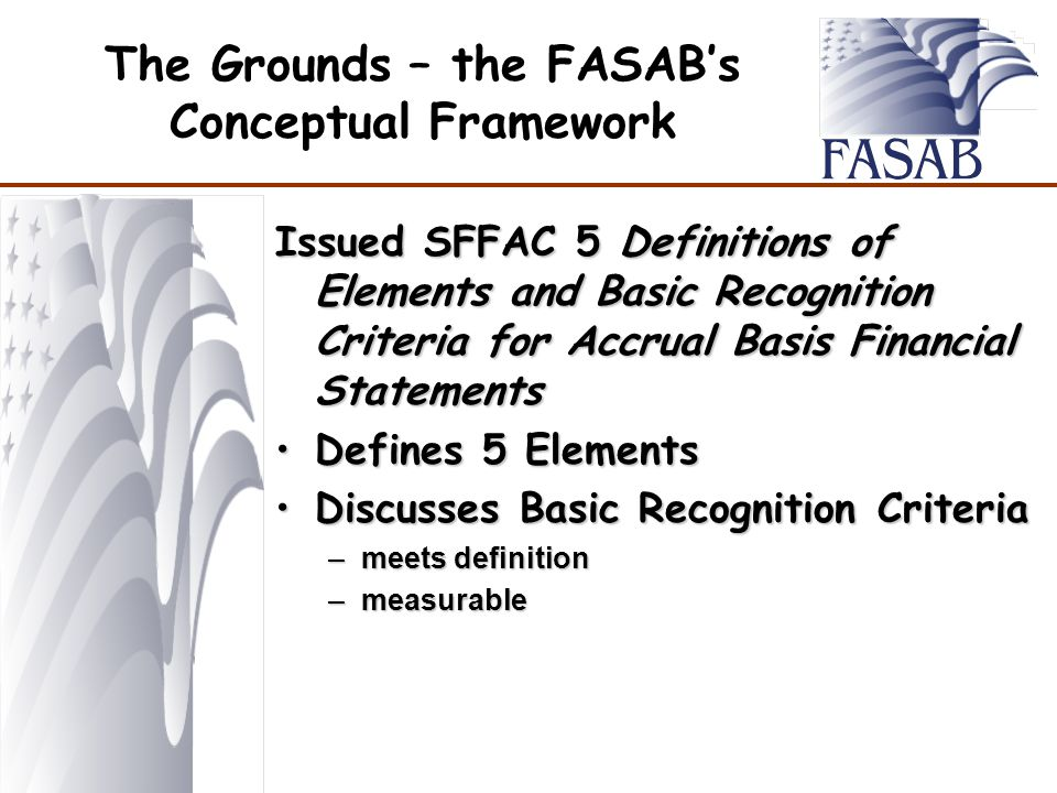 The Grounds – the FASAB's Conceptual Framework Issued SFFAC 5 Definitions of Elements and Basic Recognition Criteria for Accrual Basis Financial Statements Defines 5 ElementsDefines 5 Elements Discusses Basic Recognition CriteriaDiscusses Basic Recognition Criteria –meets definition –measurable