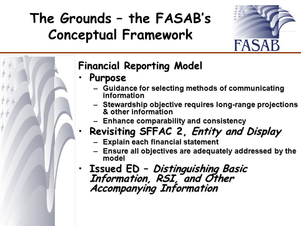 The Grounds – the FASAB's Conceptual Framework Financial Reporting Model PurposePurpose –Guidance for selecting methods of communicating information –Stewardship objective requires long-range projections & other information –Enhance comparability and consistency Revisiting SFFAC 2, Entity and DisplayRevisiting SFFAC 2, Entity and Display –Explain each financial statement –Ensure all objectives are adequately addressed by the model Issued ED – Distinguishing Basic Information, RSI, and Other Accompanying InformationIssued ED – Distinguishing Basic Information, RSI, and Other Accompanying Information