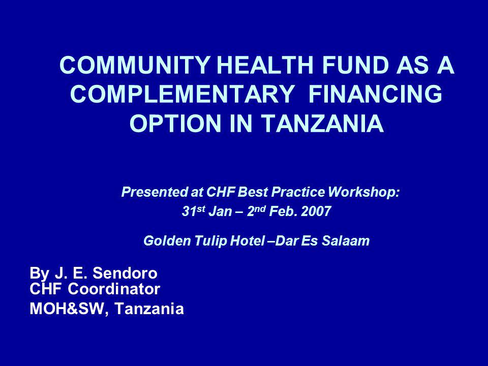 COMMUNITY HEALTH FUND AS A COMPLEMENTARY FINANCING OPTION IN TANZANIA Presented at CHF Best Practice Workshop: 31 st Jan – 2 nd Feb. 2007 Golden Tulip