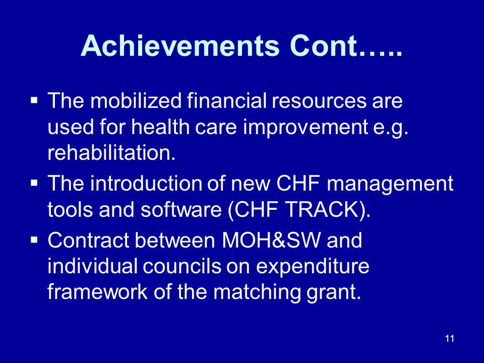 11 Achievements Cont…..  The mobilized financial resources are used for health care improvement e.g. rehabilitation.  The introduction of new CHF ma